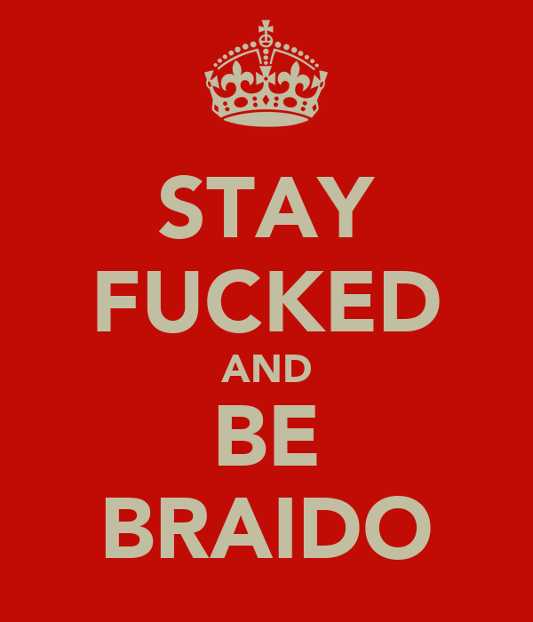 STAY FUCKED AND BE BRAIDO