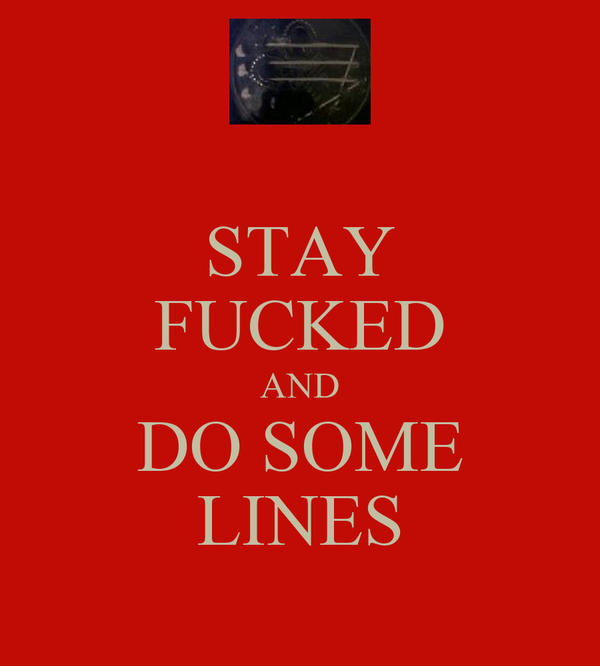 STAY FUCKED AND DO SOME LINES