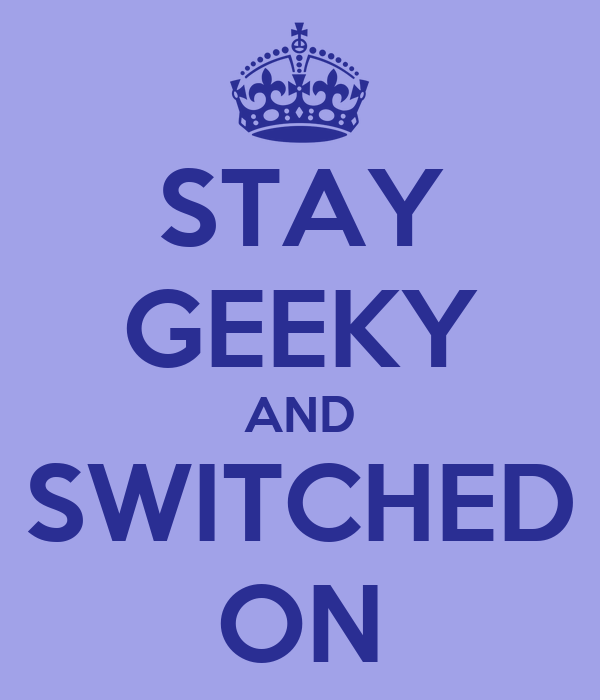 STAY GEEKY AND SWITCHED ON