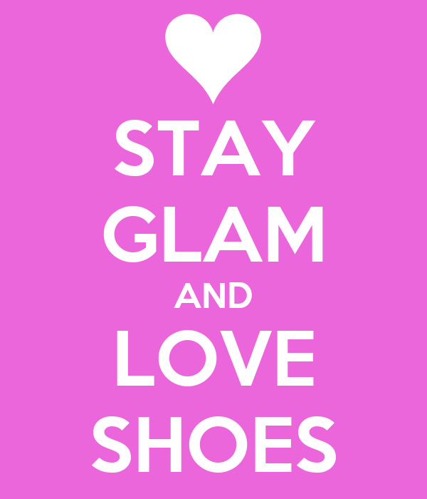 STAY GLAM AND LOVE SHOES