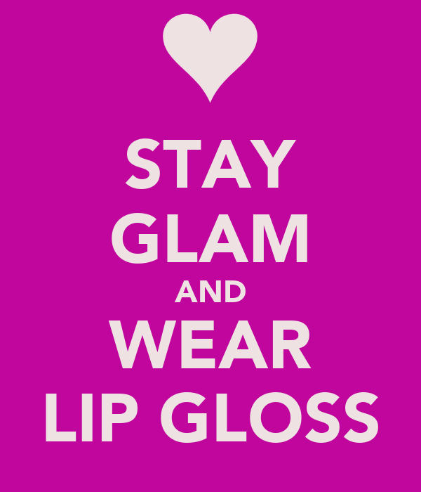 STAY GLAM AND WEAR LIP GLOSS