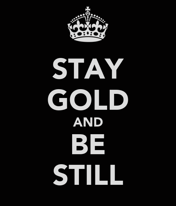 STAY GOLD AND BE STILL