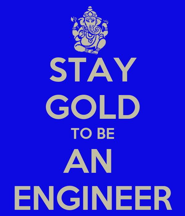 STAY GOLD TO BE AN  ENGINEER