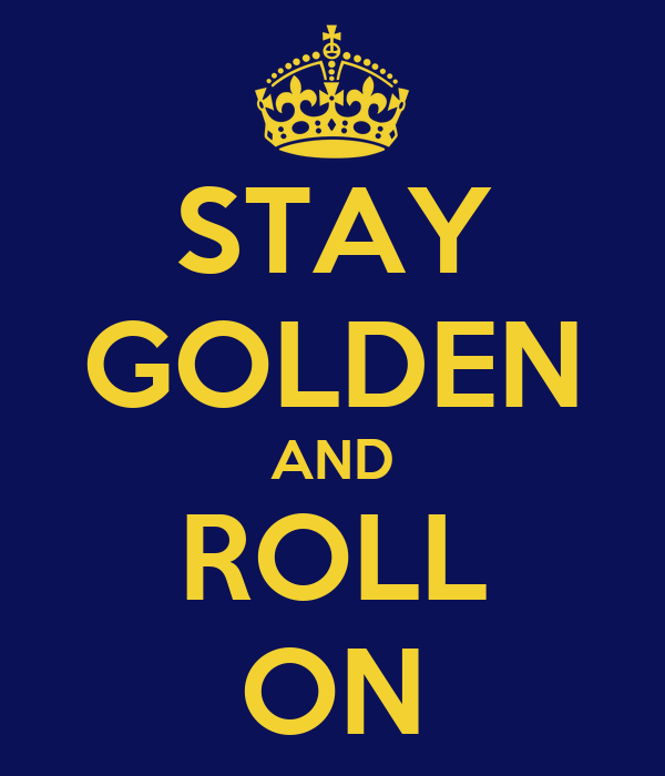 STAY GOLDEN AND ROLL ON