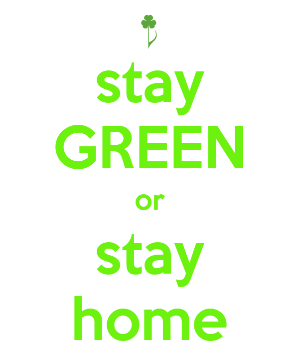 stay GREEN or stay home
