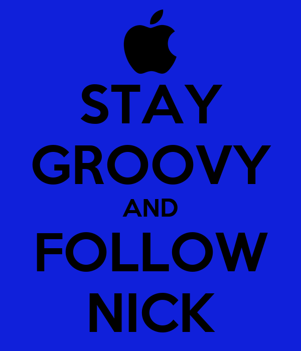STAY GROOVY AND FOLLOW NICK