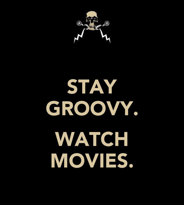 STAY GROOVY.  WATCH MOVIES.
