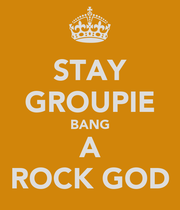 STAY GROUPIE BANG A ROCK GOD