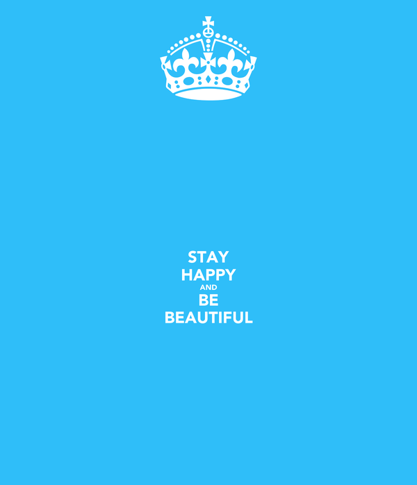 STAY HAPPY AND BE BEAUTIFUL