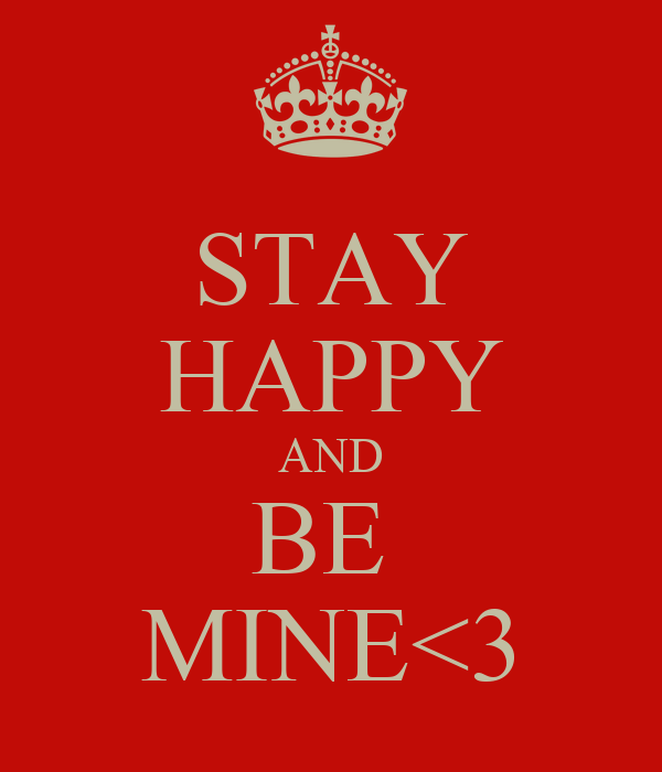STAY HAPPY AND BE  MINE<3