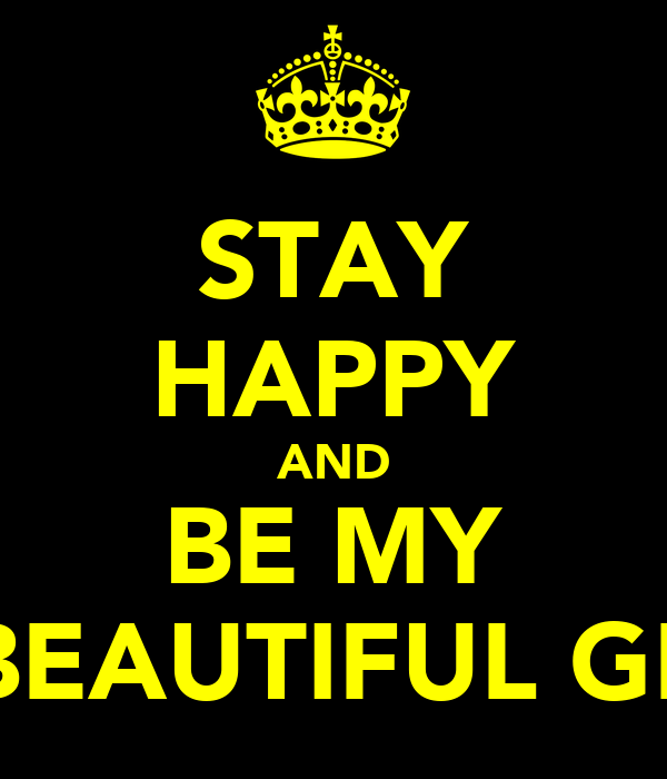 STAY HAPPY AND BE MY BEAUTIFUL GF