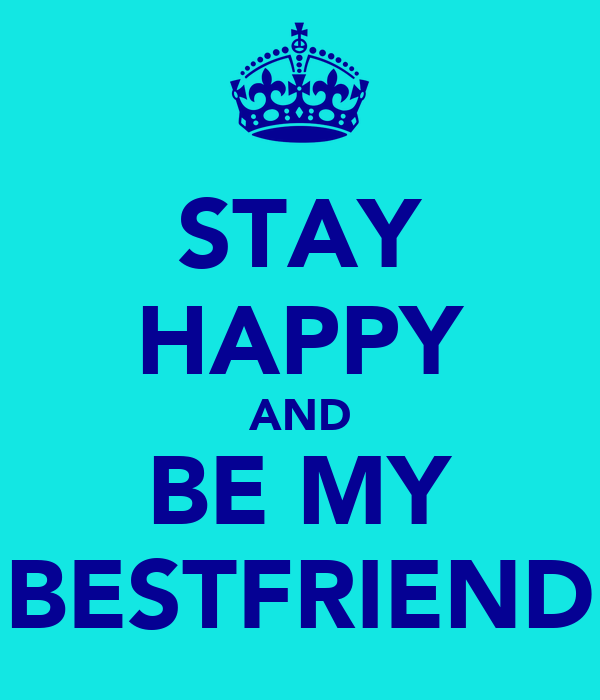 STAY HAPPY AND BE MY BESTFRIEND