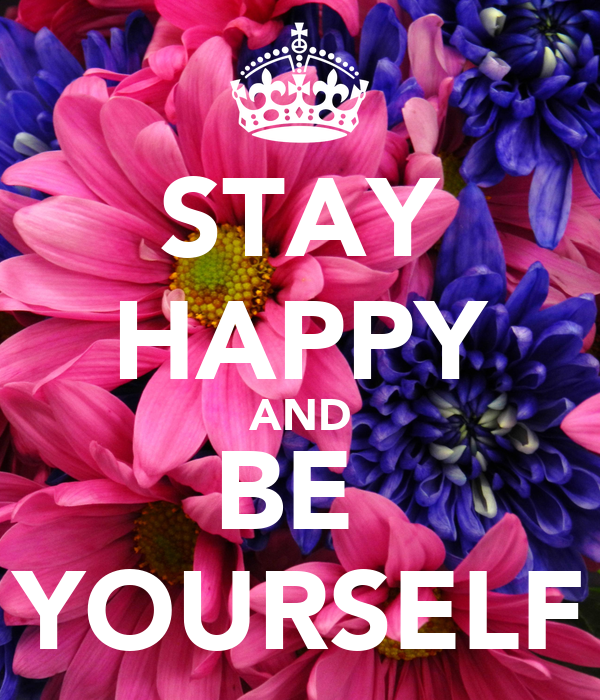 STAY HAPPY AND BE  YOURSELF