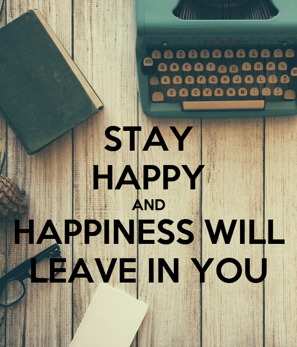 STAY HAPPY AND HAPPINESS WILL LEAVE IN YOU