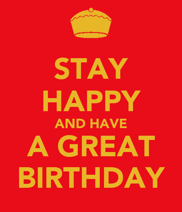 STAY HAPPY AND HAVE A GREAT BIRTHDAY