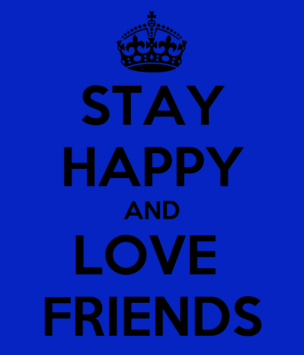 STAY HAPPY AND LOVE  FRIENDS
