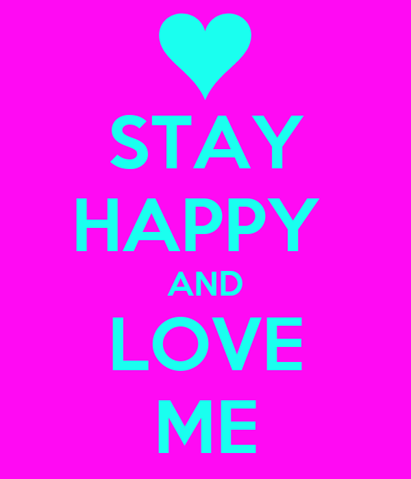 STAY HAPPY  AND LOVE ME