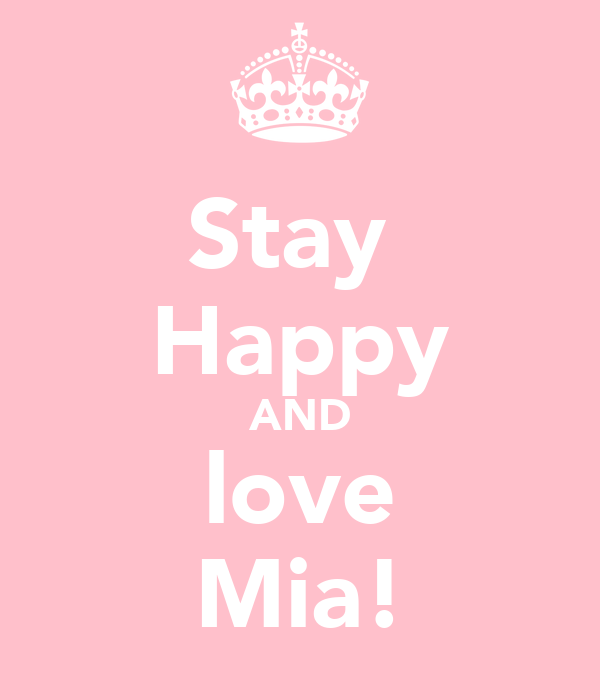 Stay  Happy AND love Mia!