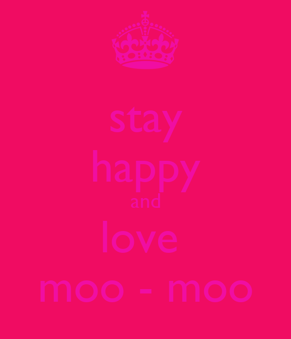 stay happy and love  moo - moo