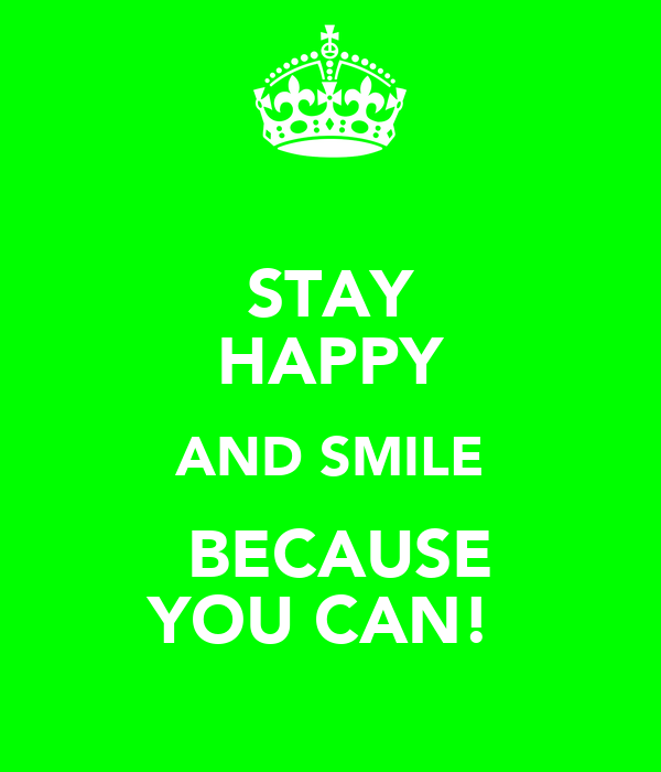 STAY HAPPY AND SMILE  BECAUSE YOU CAN!