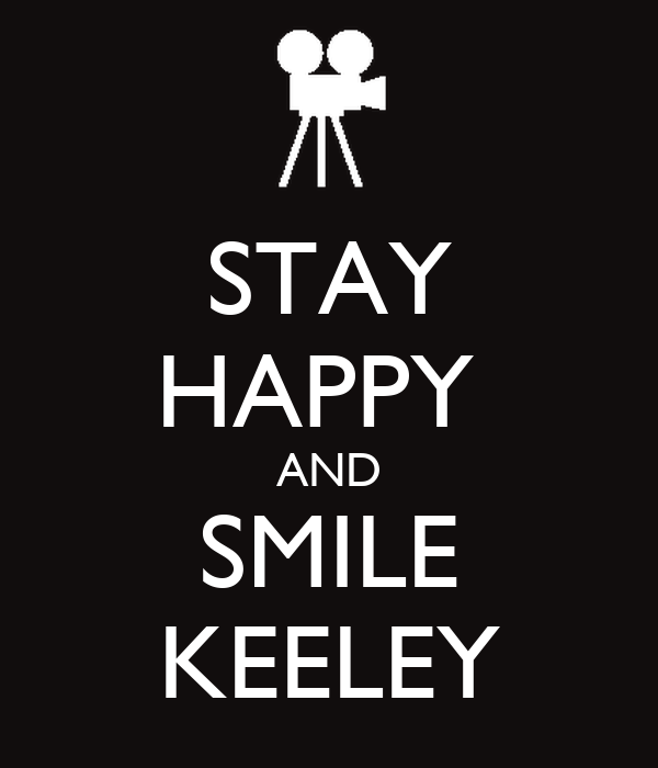STAY HAPPY  AND SMILE KEELEY