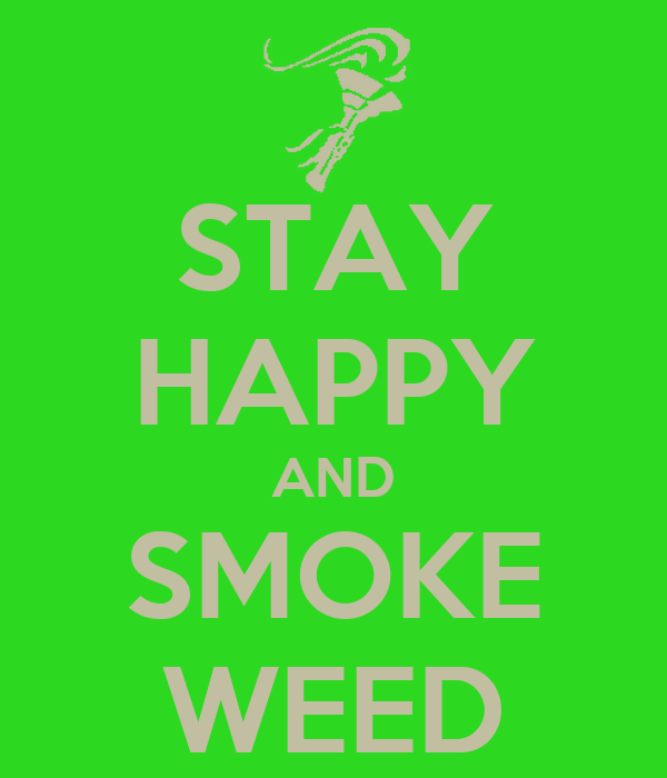 STAY HAPPY AND SMOKE WEED