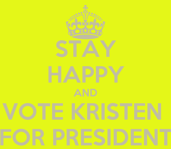 STAY HAPPY AND VOTE KRISTEN  FOR PRESIDENT