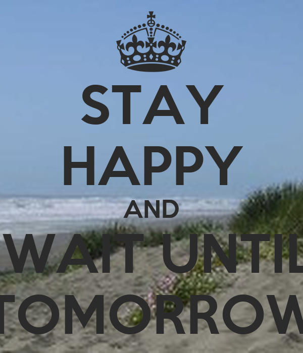 STAY HAPPY AND  WAIT UNTIL TOMORROW
