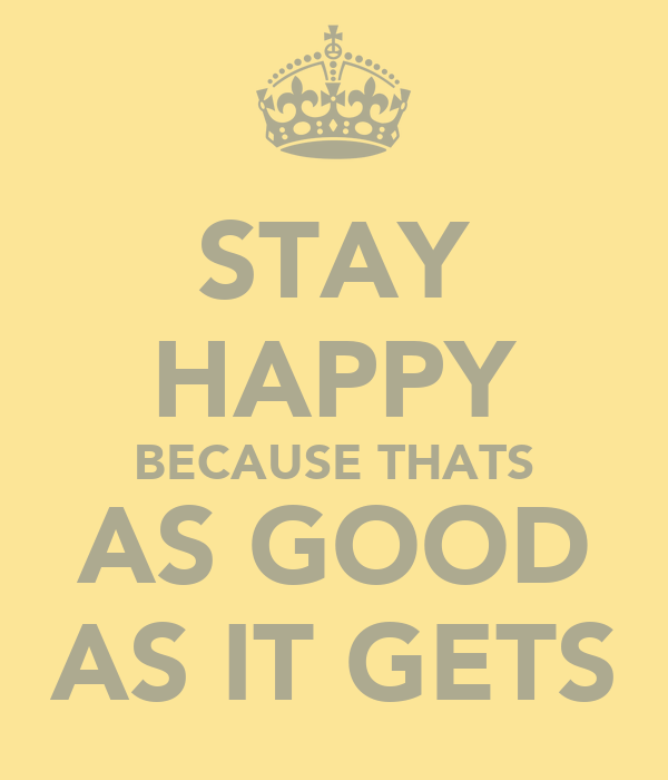 STAY HAPPY BECAUSE THATS AS GOOD AS IT GETS