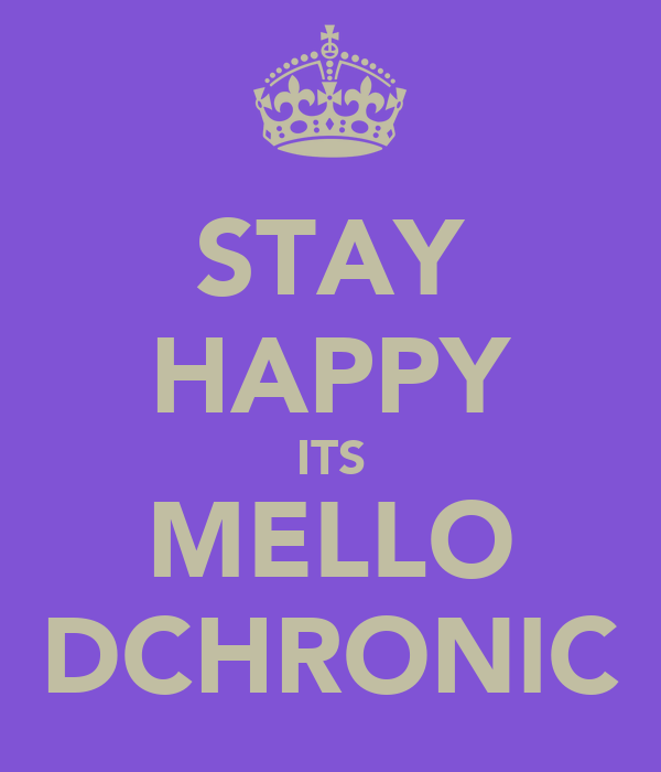 STAY HAPPY ITS MELLO DCHRONIC