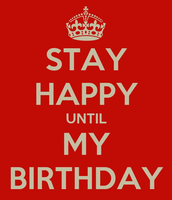 STAY HAPPY UNTIL MY BIRTHDAY