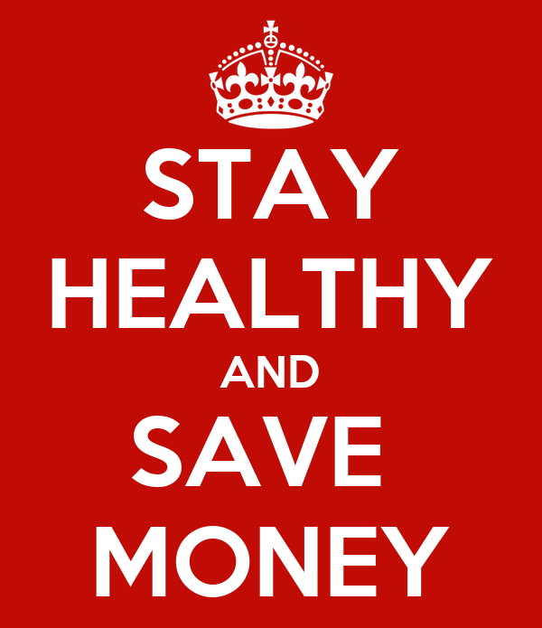 STAY HEALTHY AND SAVE  MONEY