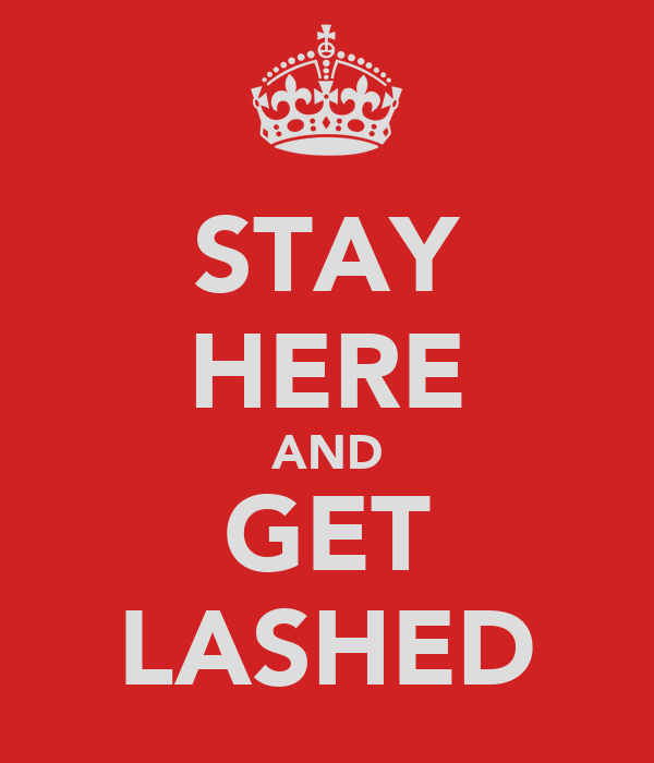 STAY HERE AND GET LASHED