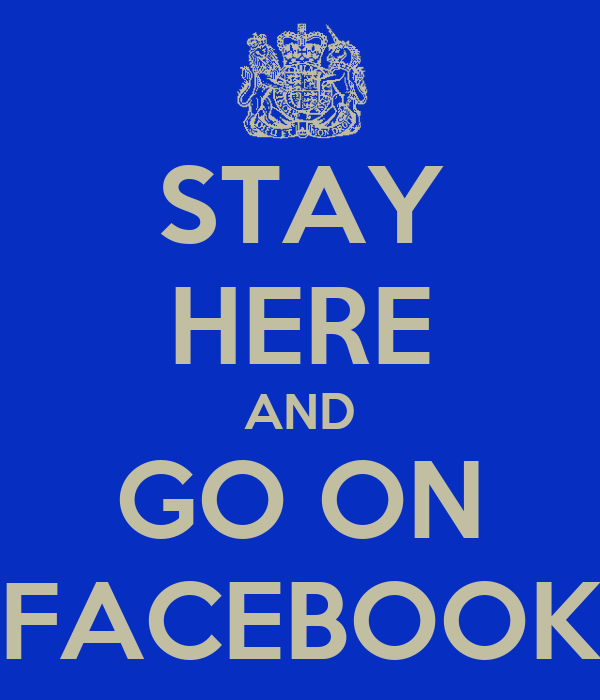 STAY HERE AND GO ON FACEBOOK