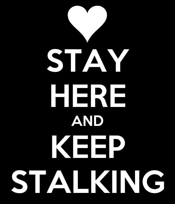 STAY HERE AND KEEP STALKING