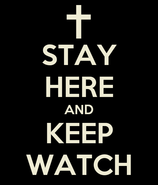 STAY HERE AND KEEP WATCH