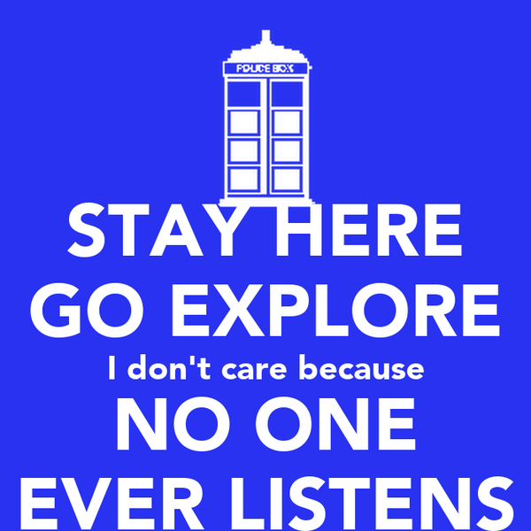 STAY HERE GO EXPLORE I don't care because NO ONE EVER LISTENS