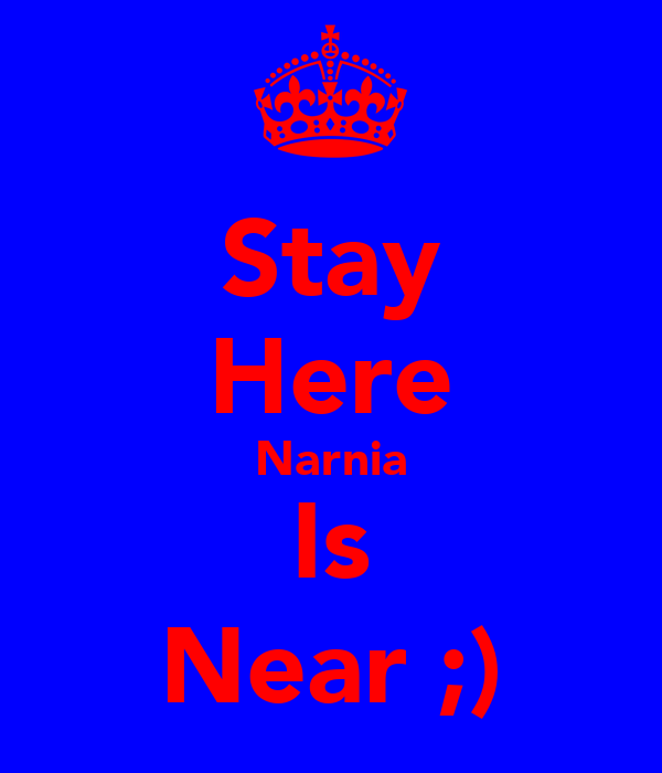 Stay Here Narnia Is Near ;)