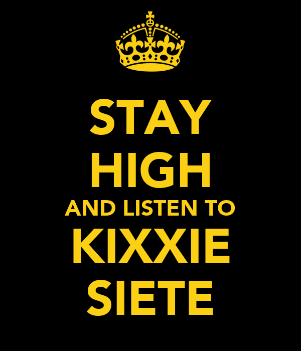 STAY HIGH AND LISTEN TO KIXXIE SIETE
