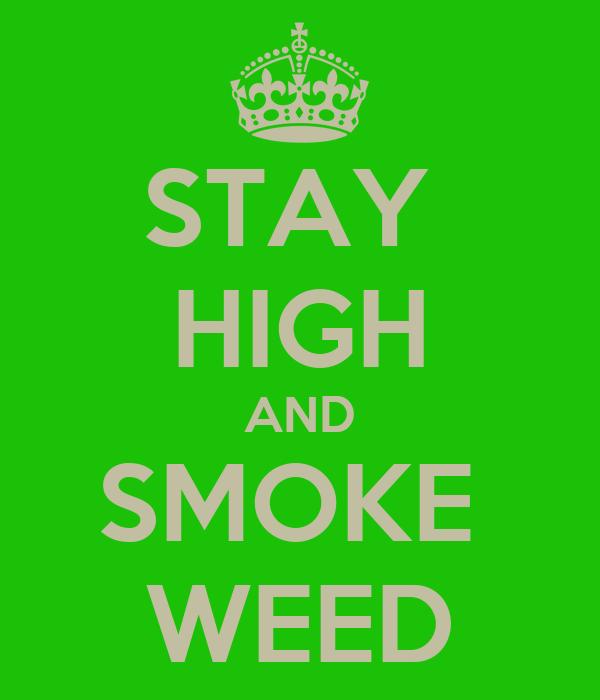STAY  HIGH AND SMOKE  WEED