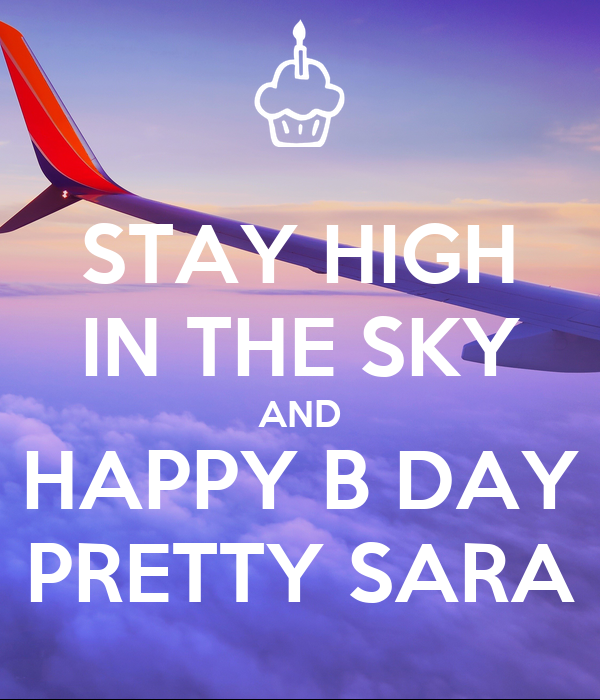 STAY HIGH IN THE SKY AND HAPPY B DAY PRETTY SARA