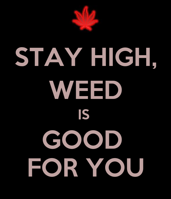 STAY HIGH, WEED IS  GOOD  FOR YOU