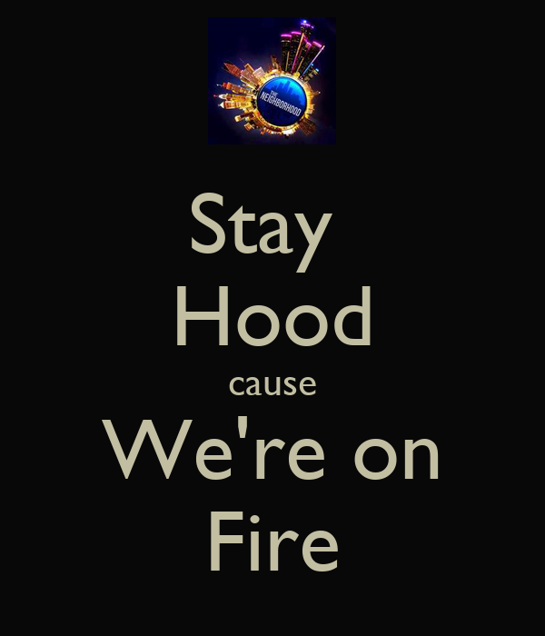 Stay  Hood cause We're on Fire