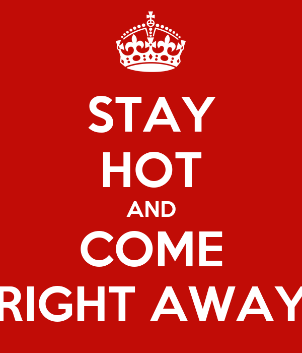 STAY HOT AND COME RIGHT AWAY