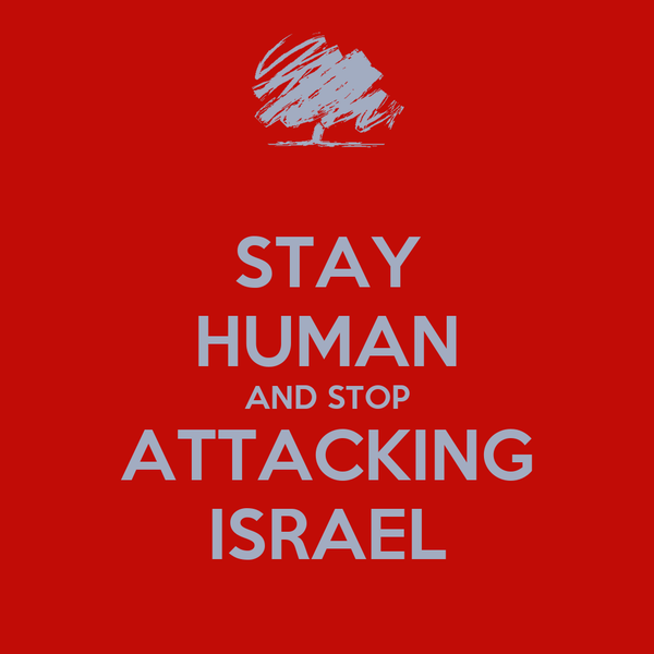 STAY HUMAN AND STOP ATTACKING ISRAEL