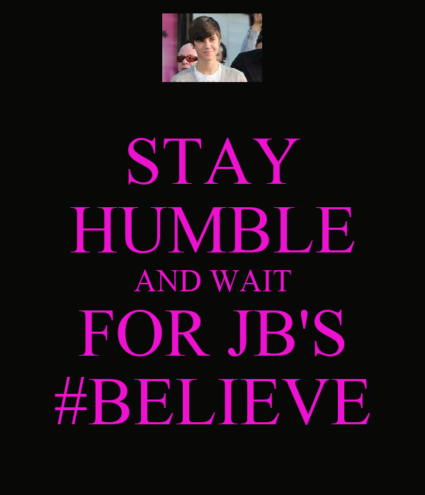 STAY HUMBLE AND WAIT FOR JB'S #BELIEVE