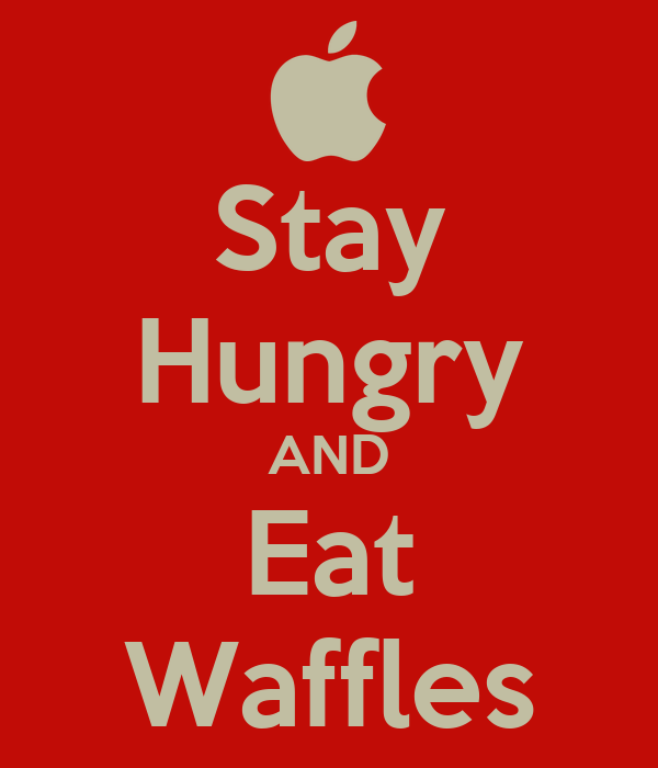 Stay Hungry AND Eat Waffles