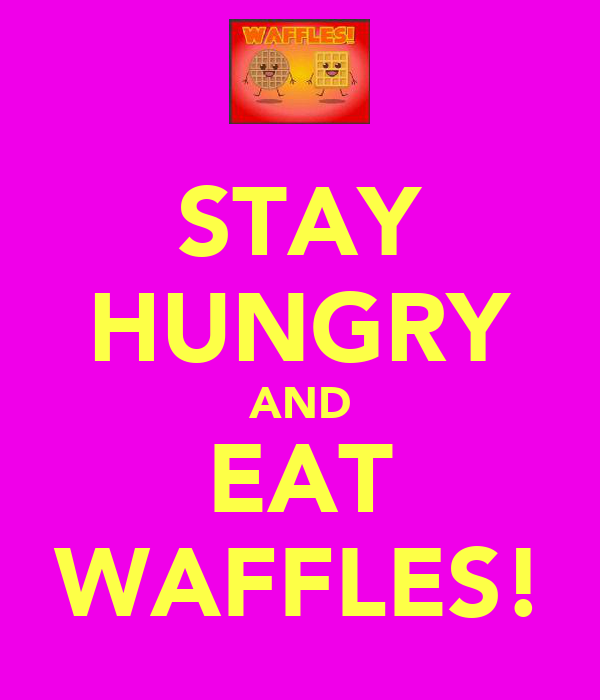 STAY HUNGRY AND EAT WAFFLES!