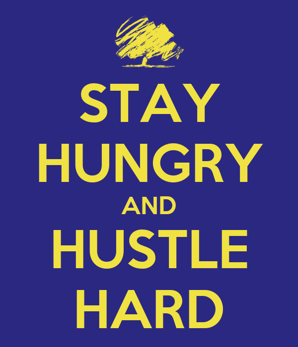 STAY HUNGRY AND HUSTLE HARD