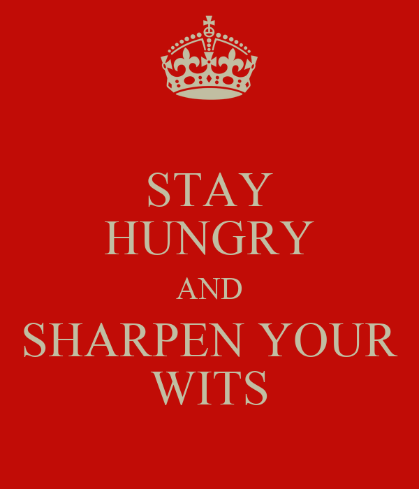 STAY HUNGRY AND SHARPEN YOUR WITS